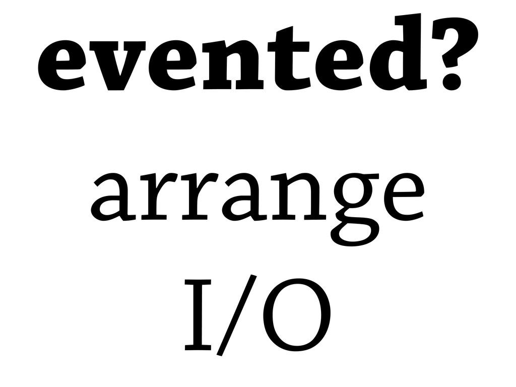 evented? arrange I/O