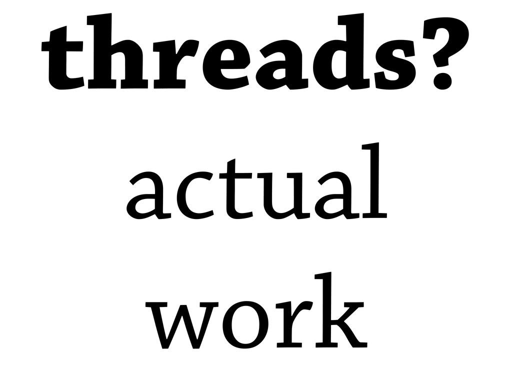 threads? actual work