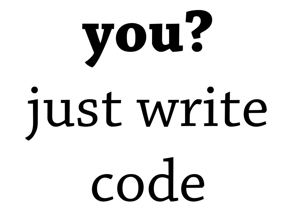you? just write code