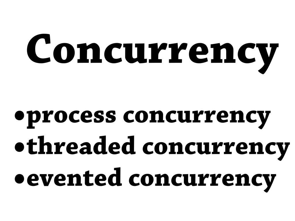 •process concurrency •threaded concurrency •eve...