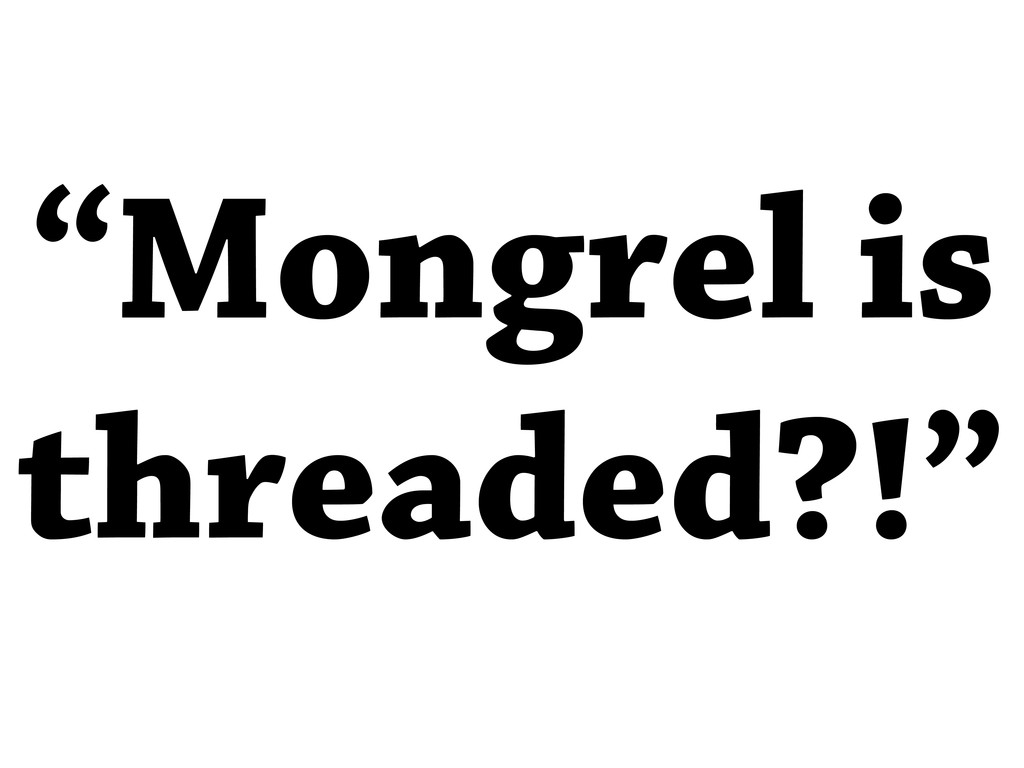 """Mongrel is threaded?!"""