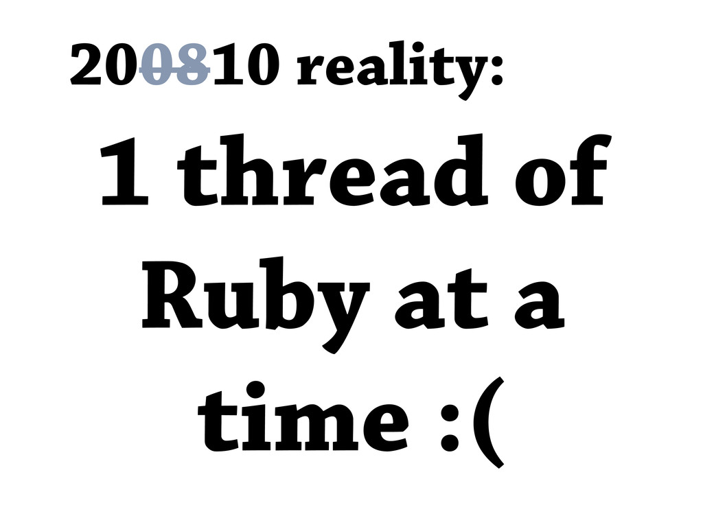 200810 reality: 1 thread of Ruby at a time :(