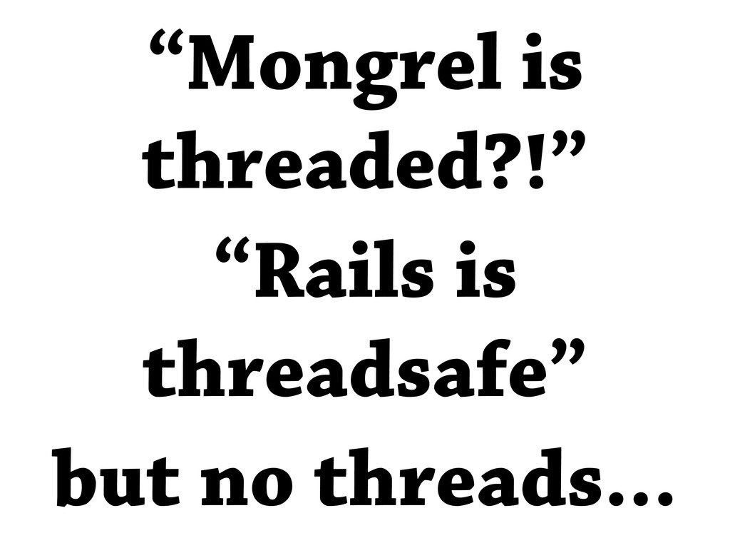 """Mongrel is threaded?!"" ""Rails is threadsafe"" b..."