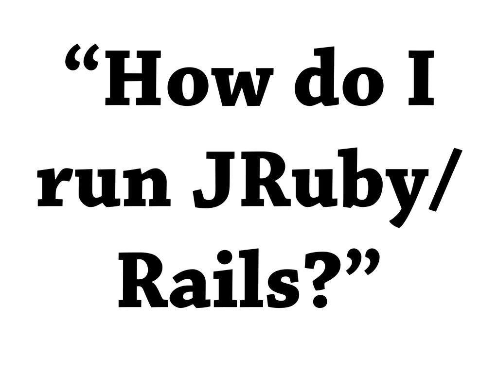 """How do I run JRuby/ Rails?"""