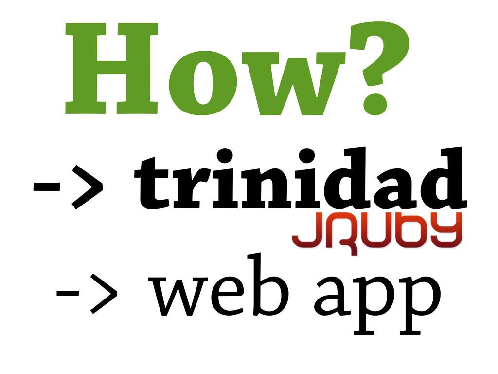 How? -> trinidad -> web app