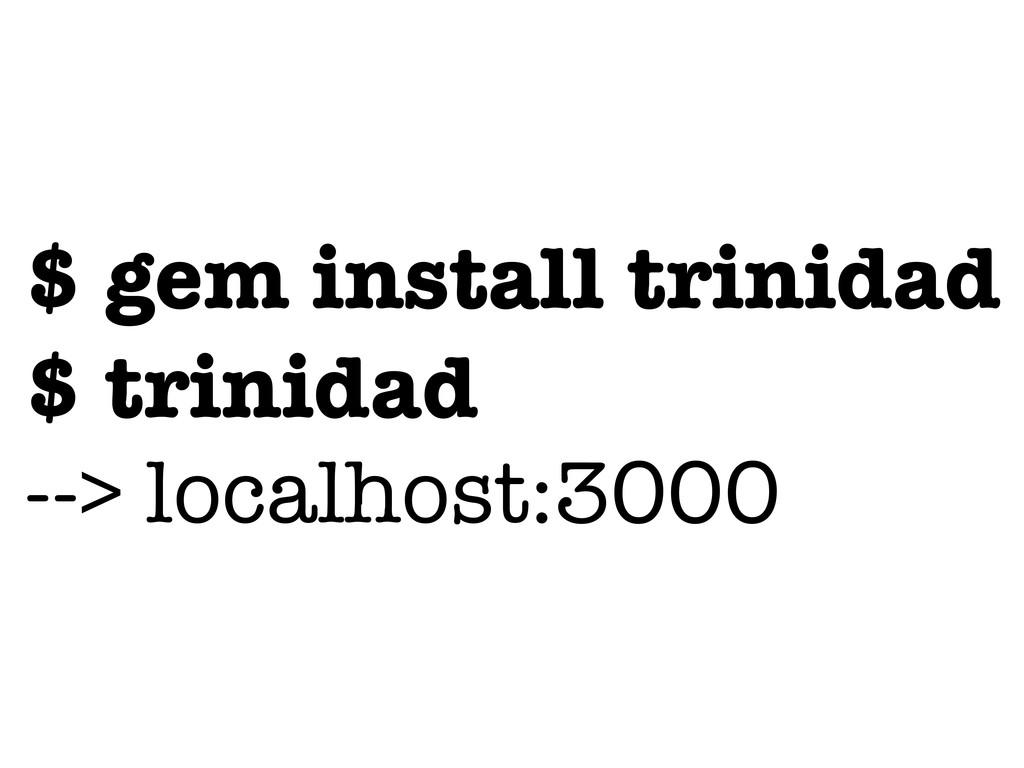 $ gem install trinidad $ trinidad --> localhost...