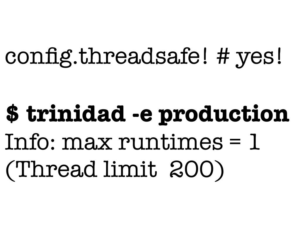 config.threadsafe! # yes! $ trinidad -e producti...