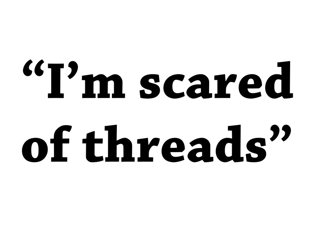 """I'm scared of threads"""