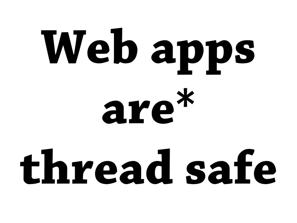 Web apps are* thread safe