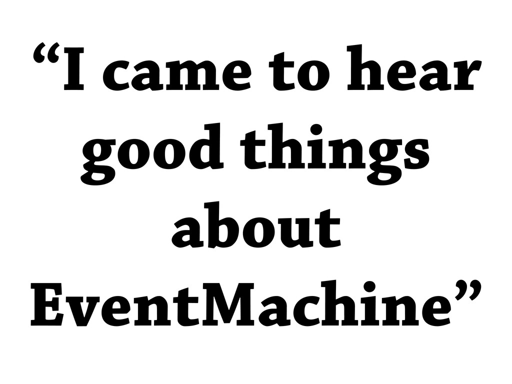 """I came to hear good things about EventMachine"""