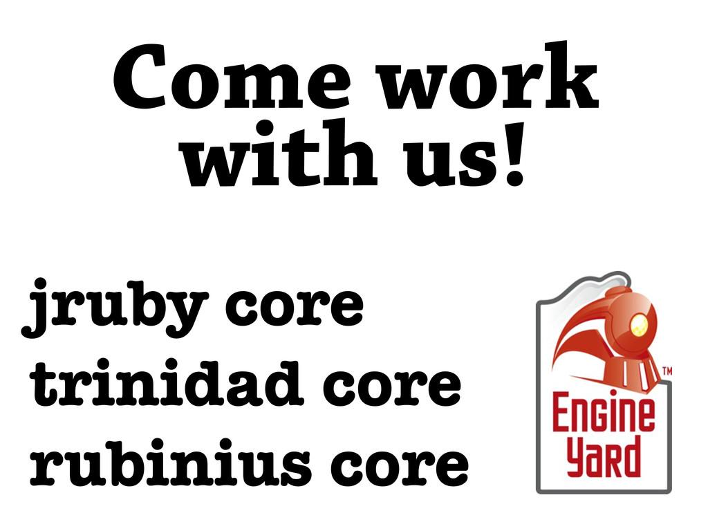 jruby core trinidad core rubinius core Come wor...