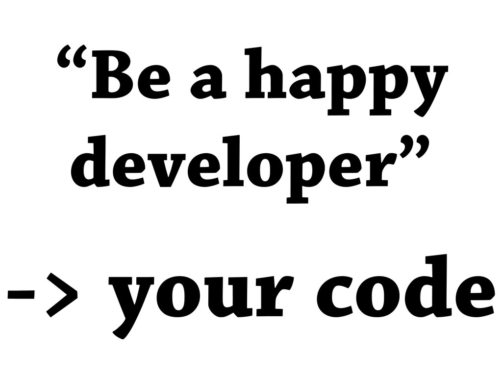"-> your code ""Be a happy developer"""