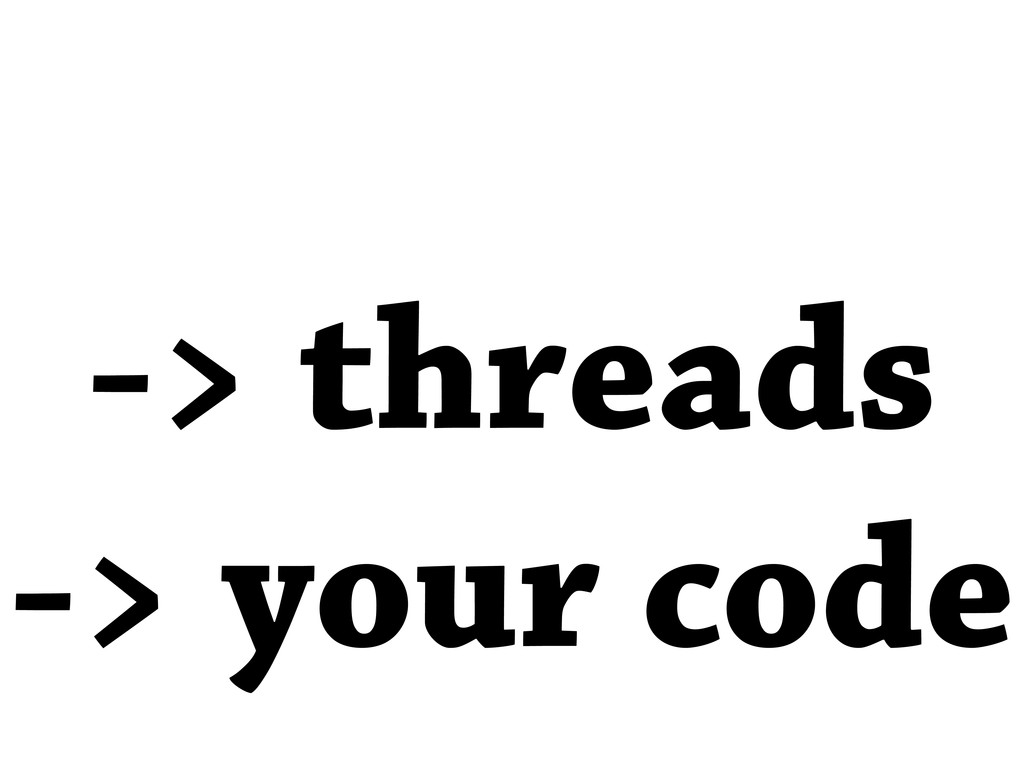 -> threads -> your code