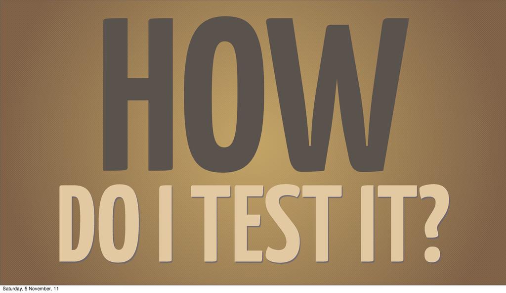HOW DO I TEST IT? Saturday, 5 November, 11