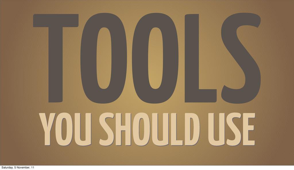 TOOLS YOU SHOULD USE Saturday, 5 November, 11