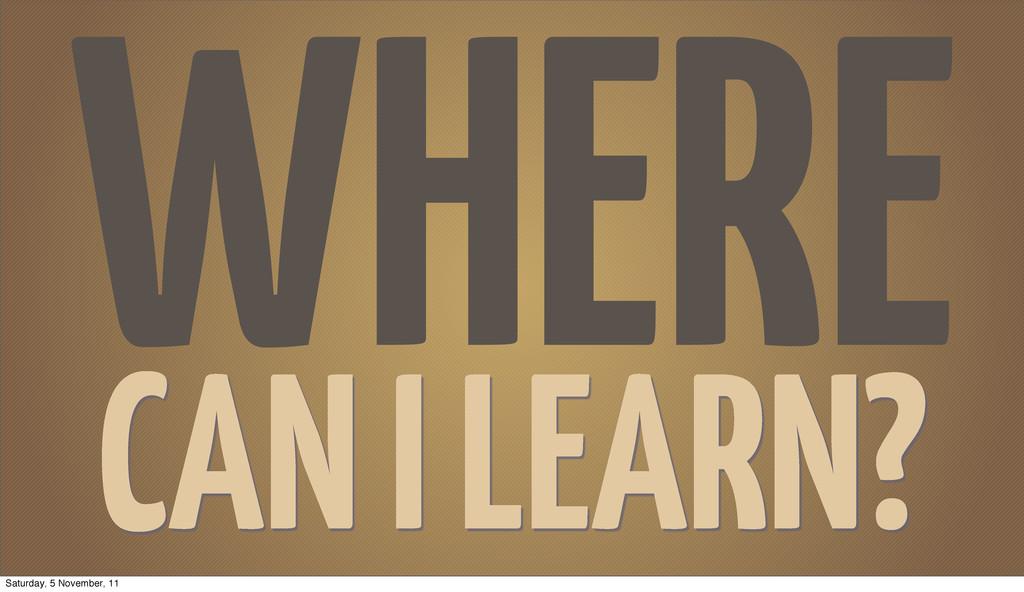 WHERE CAN I LEARN? Saturday, 5 November, 11