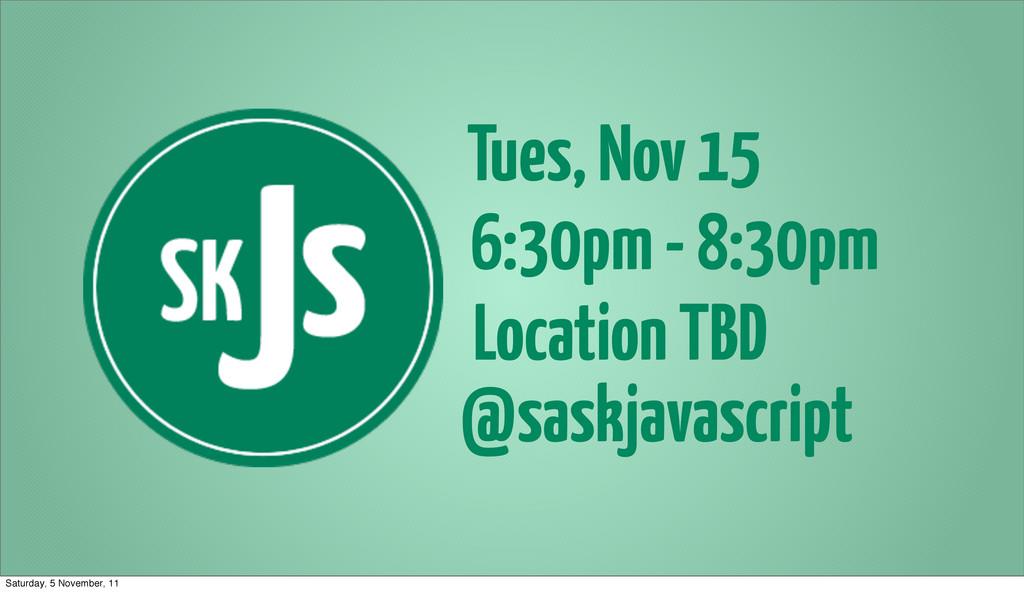 Tues, Nov 15 6:30pm - 8:30pm Location TBD @sask...