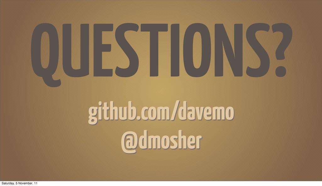 QUESTIONS? github.com/davemo @dmosher Saturday,...