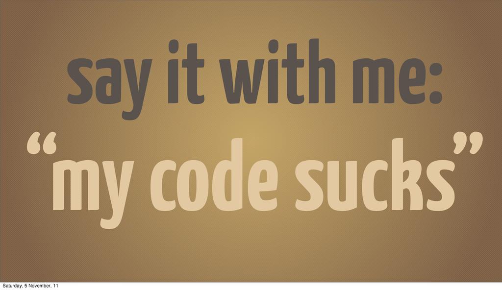 "say it with me: ""my code sucks"" Saturday, 5 Nov..."