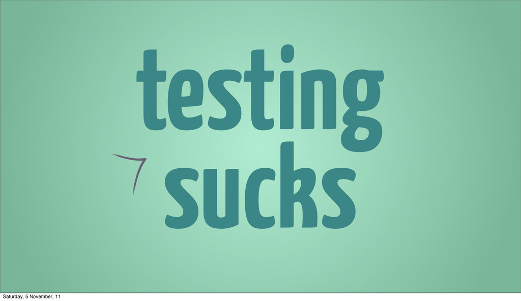 testing sucks Saturday, 5 November, 11