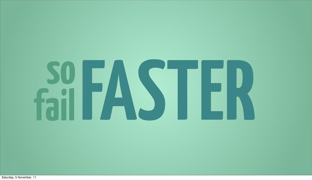 so fail FASTER Saturday, 5 November, 11