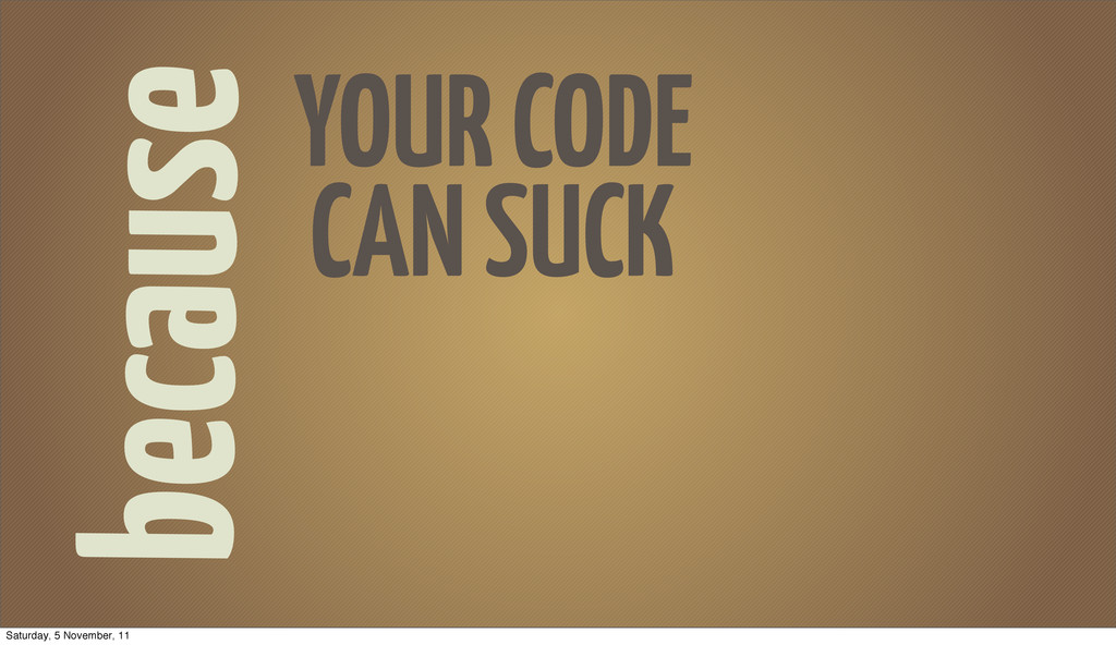 because YOUR CODE CAN SUCK Saturday, 5 November...
