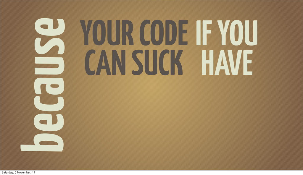 because YOUR CODE CAN SUCK IF YOU HAVE Saturday...