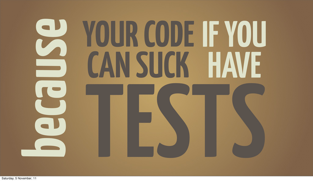 because YOUR CODE CAN SUCK TESTS IF YOU HAVE Sa...