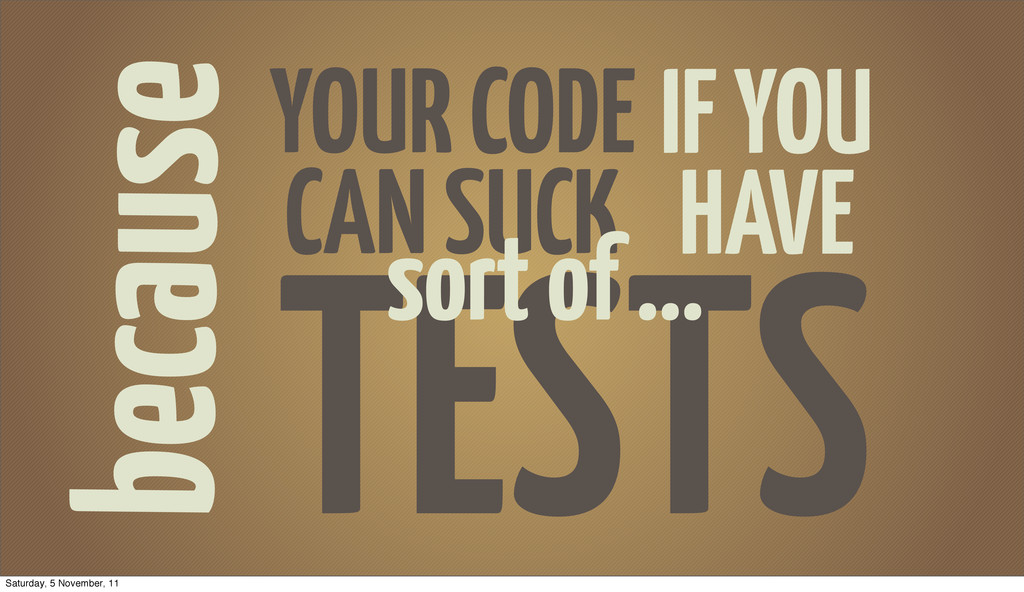 because YOUR CODE CAN SUCK TESTS IF YOU HAVE so...