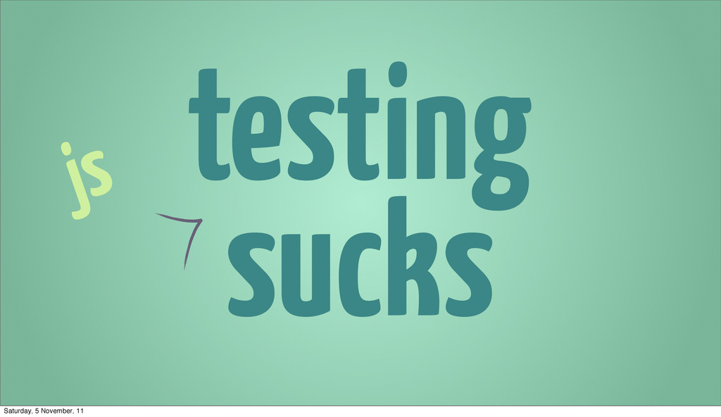 testing sucks js Saturday, 5 November, 11