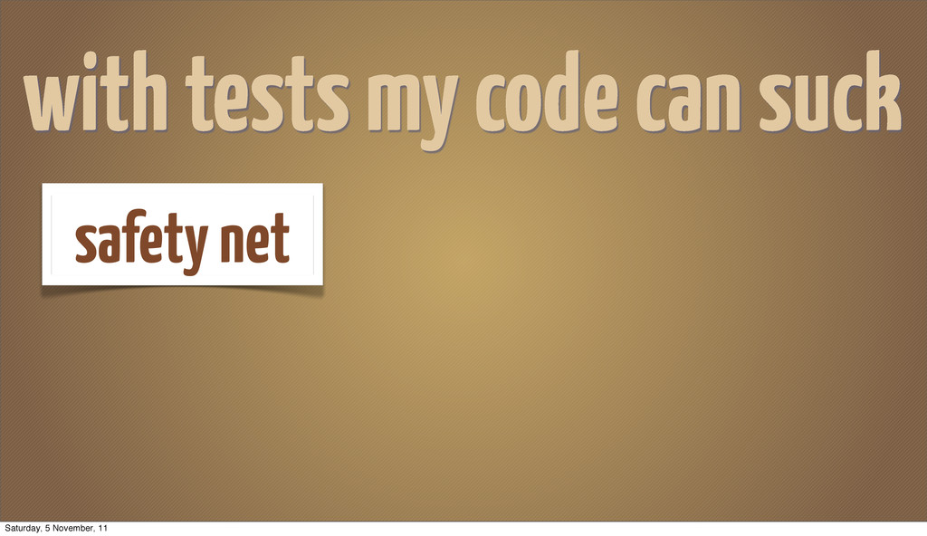 with tests my code can suck safety net Saturday...