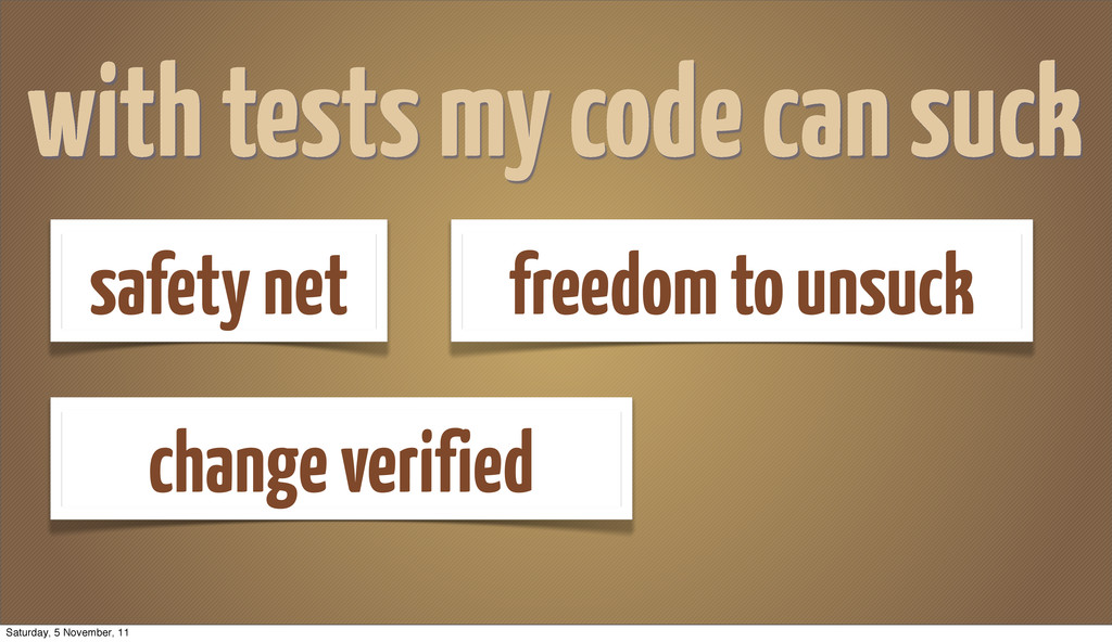 with tests my code can suck safety net freedom ...