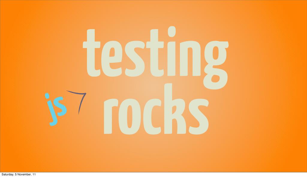 testing rocks js Saturday, 5 November, 11