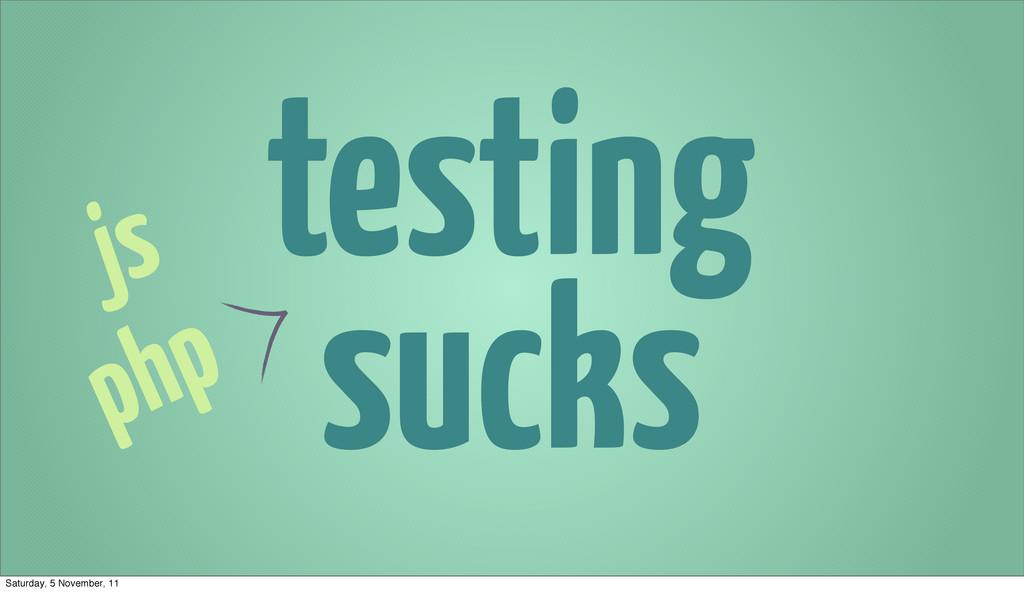 testing sucks js php Saturday, 5 November, 11