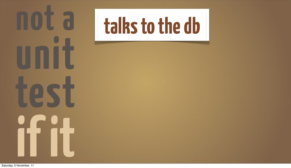 if it talks to the db not a unit test Saturday,...