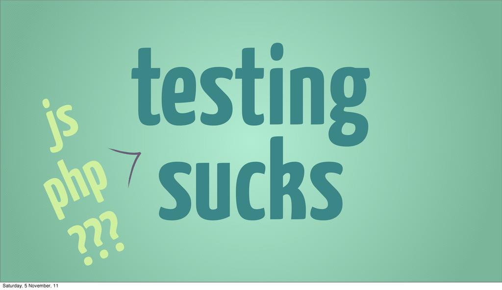 testing sucks js php ??? Saturday, 5 November, ...