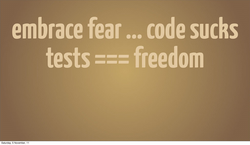 embrace fear ... code sucks tests === freedom S...