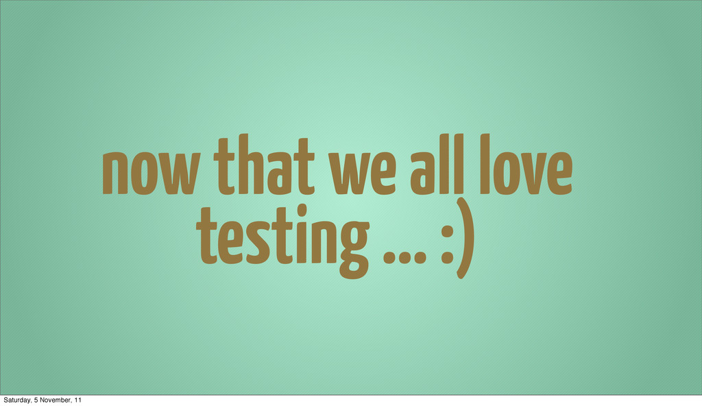 now that we all love testing ... :) Saturday, 5...