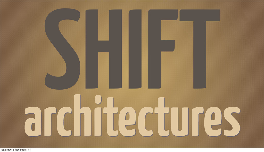 SHIFT architectures Saturday, 5 November, 11