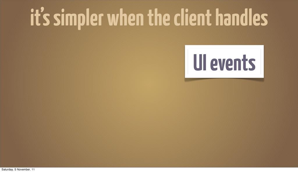 UI events it's simpler when the client handles ...