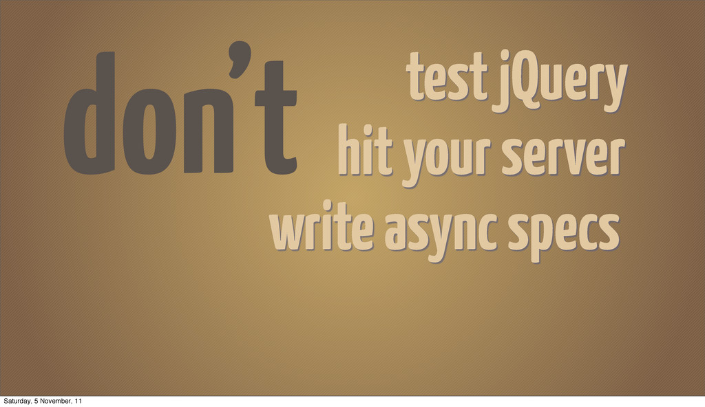 don't hit your server write async specs test jQ...