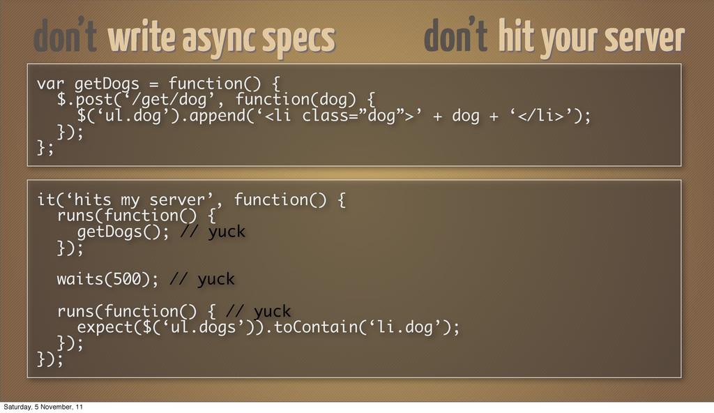 don't hit your server var getDogs = function() ...