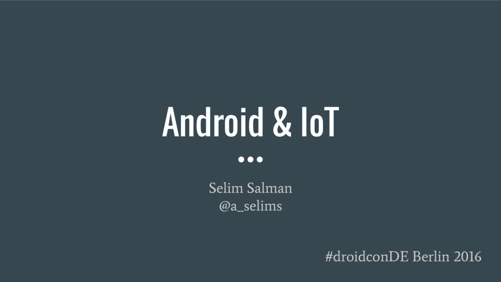 Android & IoT Selim Salman @a_selims #droidconD...