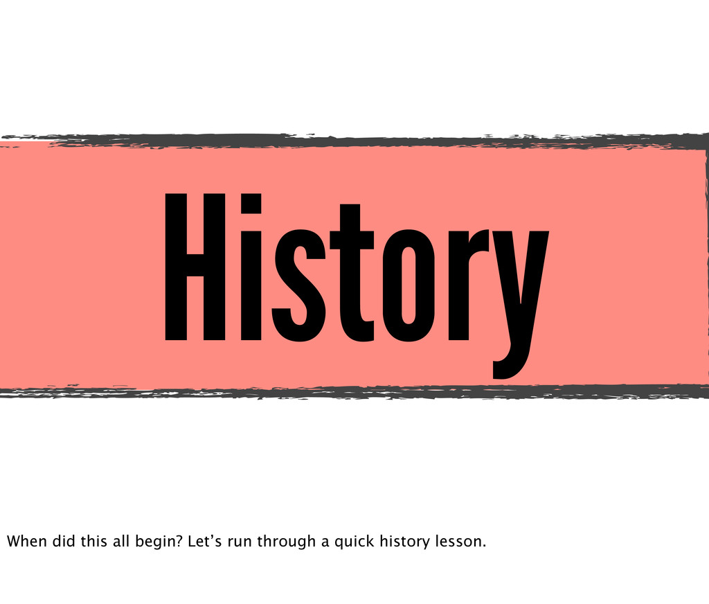 History When did this all begin? Let's run thro...