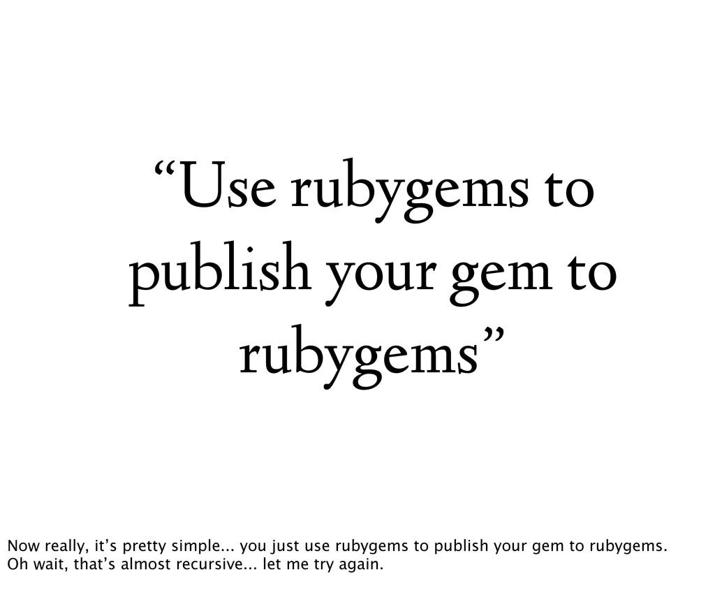 """""""Use rubygems to publish your gem to rubygems"""" ..."""