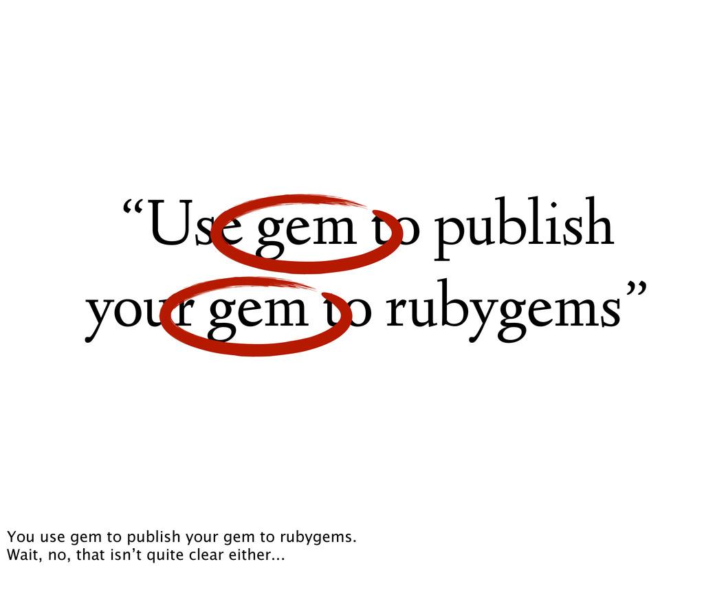 """""""Use gem to publish your gem to rubygems"""" You u..."""