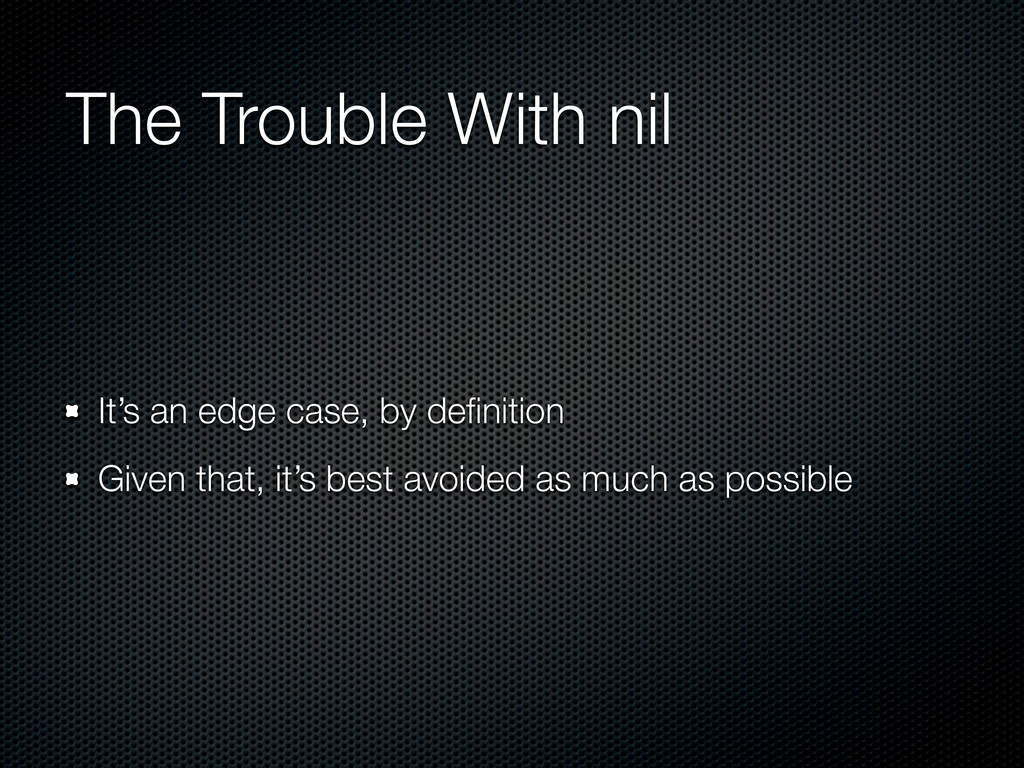 The Trouble With nil It's an edge case, by defin...