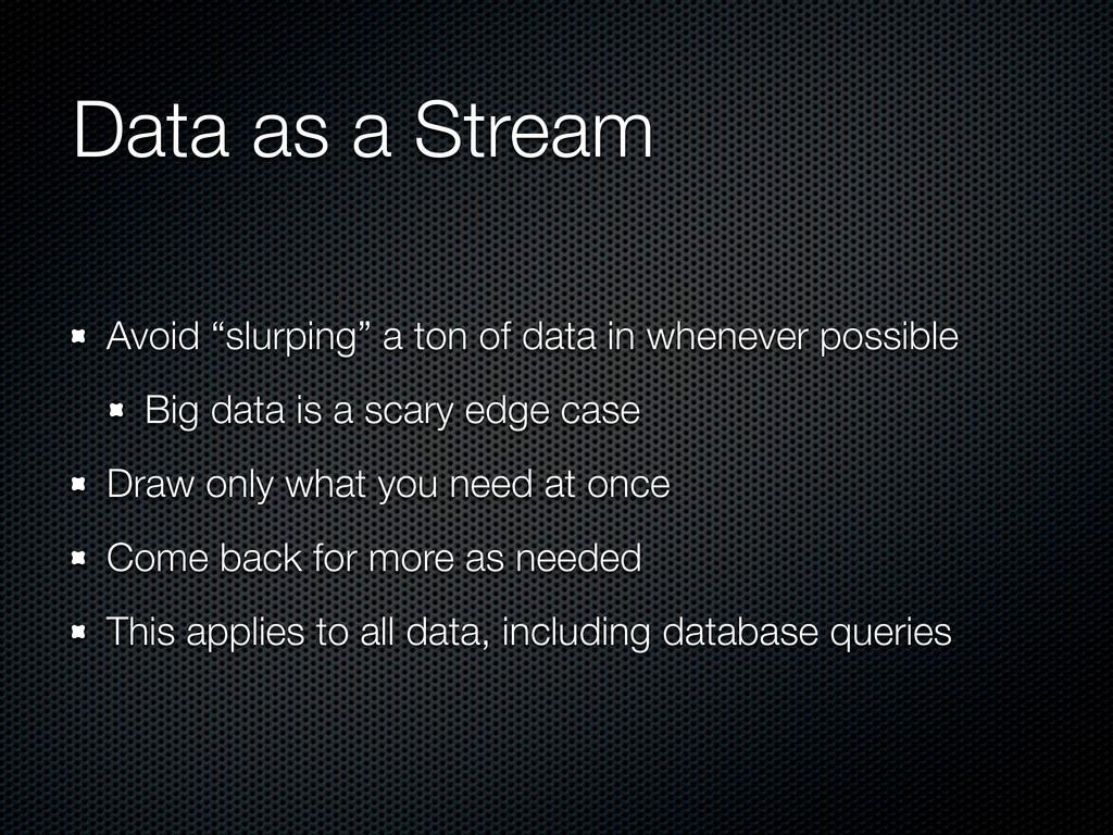 """Data as a Stream Avoid """"slurping"""" a ton of data..."""