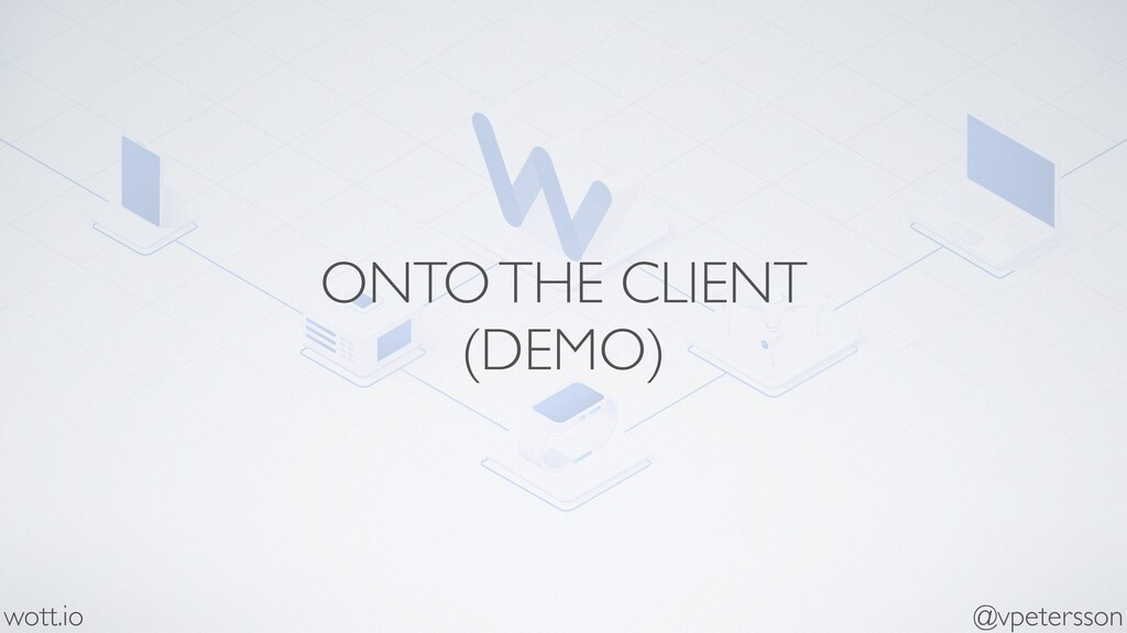 ONTO THE CLIENT (DEMO) @vpetersson wott.io