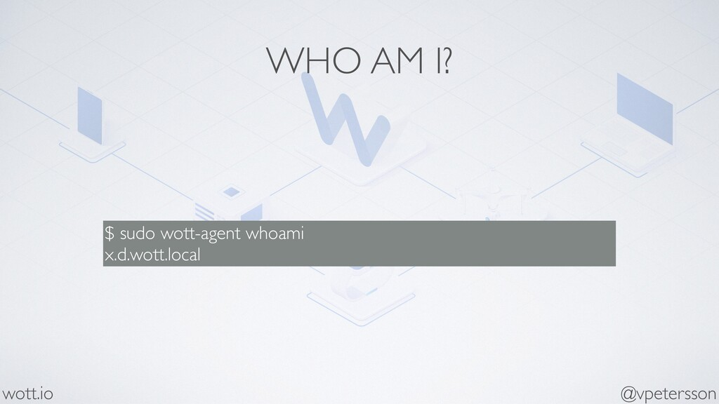 WHO AM I? $ sudo wott-agent whoami x.d.wott.loc...